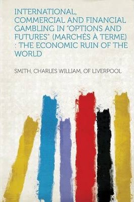 International, Commercial and Financial Gambling in Options and Futures (Marches a Terme)  The Economic Ruin of the World