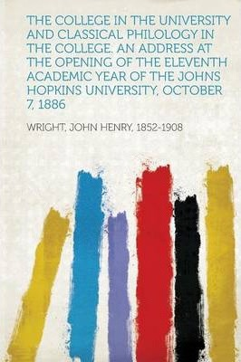 The College in the University and Classical Philology in the College. an Address at the Opening of the Eleventh Academic Year of the Johns Hopkins Uni
