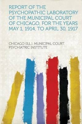 Report of the Psychopathic Laboratory of the Municipal Court of Chicago, for the Years May 1, 1914, to April 30, 1917