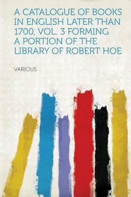 A Catalogue of Books in English Later Than 1700, Vol. 3 Forming a Portion of the Library of Robert Hoe
