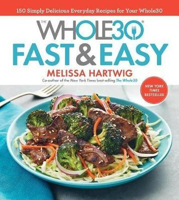 The Whole30 Fast & Easy Cookbook : 150 Simply Delicious Everyday Recipes for Your Whole30