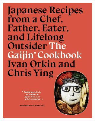 Gaijin Cookbook: Japanese Recipes from a Chef, Father, Eater and Lifelong Outsider