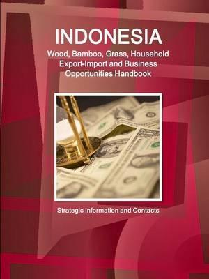 Indonesia Wood, Bamboo, Grass, Household Export-Import and Business Opportunities Handbook - Strategic Information and Contacts