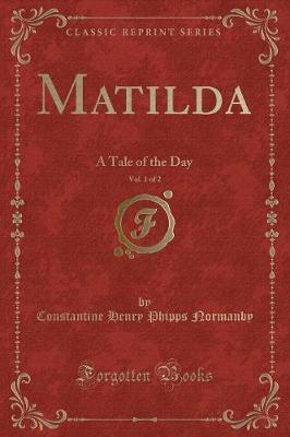 Matilda, Vol. 1 of 2  A Tale of the Day (Classic Reprint)