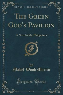 The Green God's Pavilion  A Novel of the Philippines (Classic Reprint)