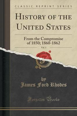 History of the United States, Vol. 3  From the Compromise of 1850; 1860-1862 (Classic Reprint)