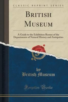British Museum: A Guide to the Exhibition Rooms of the Departments of Natural History and Antiquities (Classic Reprint)