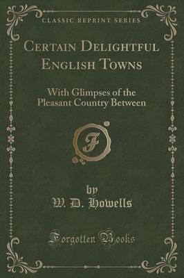 Certain Delightful English Towns  With Glimpses of the Pleasant Country Between (Classic Reprint)