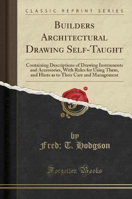 Builders Architectural Drawing Self-Taught: Containing Descriptions of Drawing Instruments and Accessories, with Rules for Using Them, and Hints as to Their Care and Management (Classic Reprint)