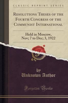 Resolutions Theses of the Fourth Congress of the Communist International  Held in Moscow, Nov; 7 to Dec; 3, 1922 (Classic Reprint)