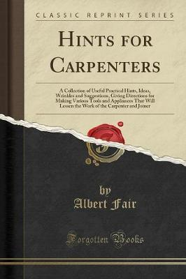 Hints for Carpenters: A Collection of Useful Practical Hints, Ideas, Wrinkles and Suggestions, Giving Directions for Making Various Tools and Appliances That Will Lessen the Work of the Carpenter and Joiner (Classic Reprint)