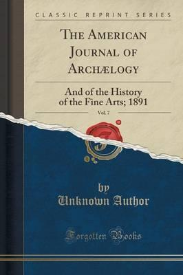 The American Journal of Archaelogy, Vol. 7: And of the History of the Fine Arts; 1891 (Classic Reprint)