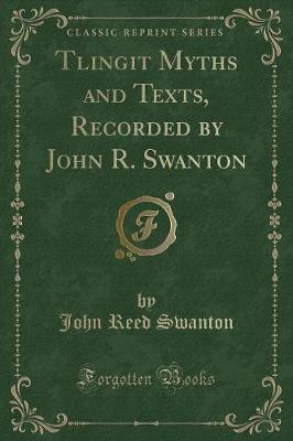 Tlingit Myths and Texts, Recorded by John R. Swanton (Classic Reprint)