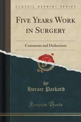 Five Years Work in Surgery: Comments and Deductions (Classic Reprint)