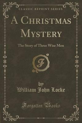 A Christmas Mystery.A Christmas Mystery William John Locke 9781330346860