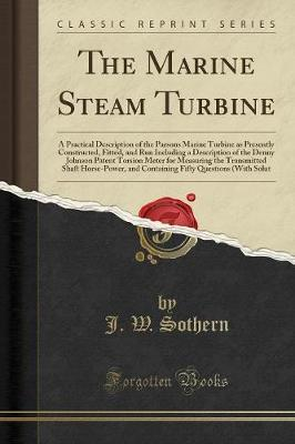 The Marine Steam Turbine: A Practical Description of the Parsons Marine Turbine as Presently Constructed, Fitted, and Run Including a Description of the Denny Johnson Patent Torsion Meter for Measuring the Transmitted Shaft Horse-Power, and Containing Fif