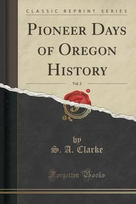 Pioneer Days of Oregon History, Vol. 2 (Classic Reprint)