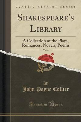 Shakespeare's Library, Vol. 6  A Collection of the Plays, Romances, Novels, Poems (Classic Reprint)