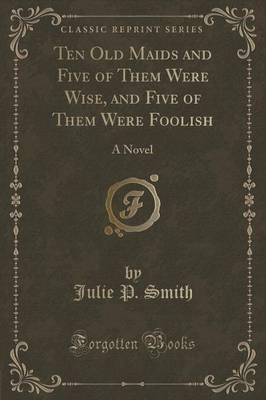 Ten Old Maids and Five of Them Were Wise, and Five of Them Were Foolish  A Novel (Classic Reprint)