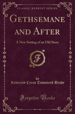 Gethsemane and After : A New Setting of an Old Story (Classic Reprint)