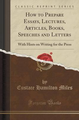 How to Prepare Essays, Lectures, Articles, Books, Speeches and Letters: With Hints on Writing for the Press (Classic Reprint)
