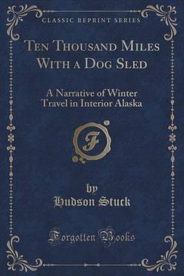 Ten Thousand Miles with a Dog Sled  A Narrative of Winter Travel in Interior Alaska (Classic Reprint)