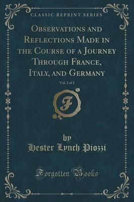 Observations and Reflections Made in the Course of a Journey Through France, Italy, and Germany, Vol. 2 of 2 (Classic Reprint)