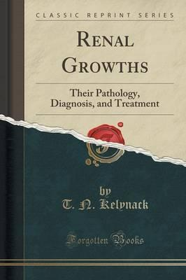 Renal Growths: Their Pathology, Diagnosis, and Treatment (Classic Reprint)