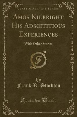 Amos Kilbright His Adscititious Experiences : With Other Stories (Classic Reprint)