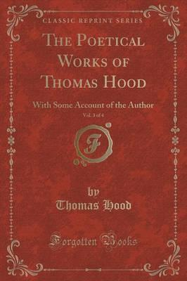 The Poetical Works of Thomas Hood, Vol. 3 of 4  With Some Account of the Author (Classic Reprint)