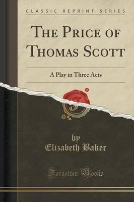 The Price of Thomas Scott  A Play in Three Acts (Classic Reprint)