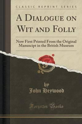 A Dialogue on Wit and Folly  Now First Printed from the Original Manuscipt in the British Museum (Classic Reprint)