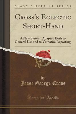 Cross's Eclectic Short-Hand: A New System, Adapted Both to General Use and to Verbatim Reporting (Classic Reprint)