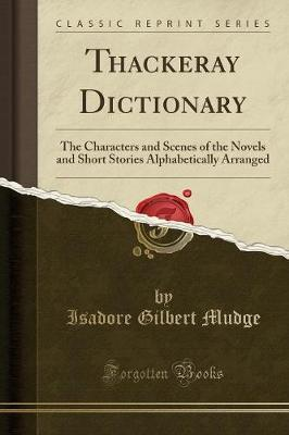 Thackeray Dictionary: The Characters and Scenes of the Novels and Short Stories Alphabetically Arranged (Classic Reprint)