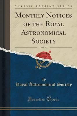 Monthly Notices of the Royal Astronomical Society, Vol. 47 (Classic Reprint)