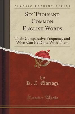 Six Thousand Common English Words: Their Comparative Frequency and What Can Be Done with Them (Classic Reprint)