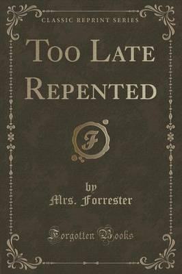Too Late Repented (Classic Reprint) Cover Image