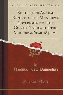 Eighteenth Annual Report of the Municipal Government of the City of Nashua for the Municipal Year 1870-71 (Classic Reprint)