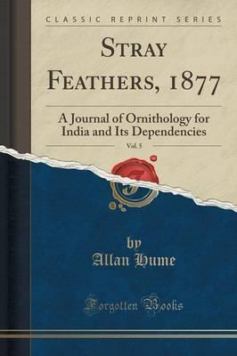 Stray Feathers, 1877, Vol. 5  A Journal of Ornithology for India and Its Dependencies (Classic Reprint)