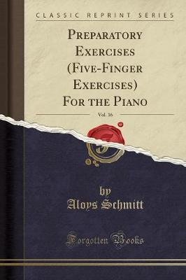 Preparatory Exercises (Five-Finger Exercises) for the Piano, Vol. 16 (Classic Reprint)