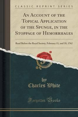 An Account of the Topical Application of the Spunge, in the Stoppage of Hemorrhages: Read Before the Royal Society, February 11, and 18, 1762 (Classic Reprint)