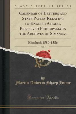 Calendar of Letters and State Papers Relating to English Affairs, Preserved Principally in the Archives of Simancas, Vol. 3  Elizabeth 1580-1586 (Classic Reprint)