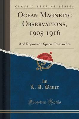 Ocean Magnetic Observations, 1905 1916: And Reports on Special Researches (Classic Reprint)