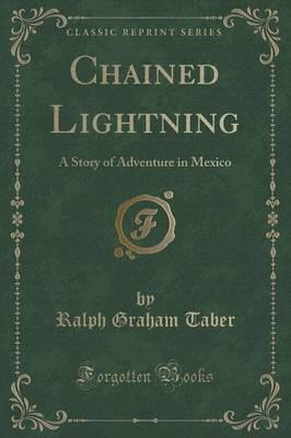 Chained Lightning  A Story of Adventure in Mexico (Classic Reprint)