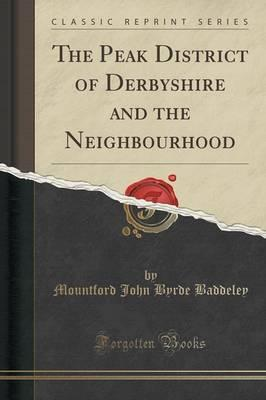 The Peak District of Derbyshire and the Neighbourhood (Classic Reprint)