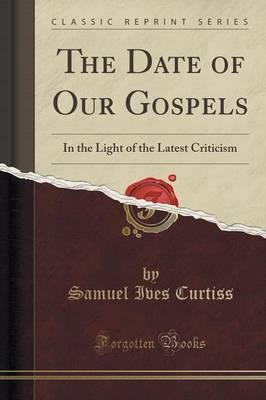 The Date of Our Gospels : In the Light of the Latest Criticism (Classic Reprint)