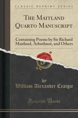 The Maitland Quarto Manuscript  Containing Poems by Sir Richard Maitland, Arbuthnot, and Others (Classic Reprint)