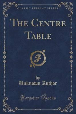 The Centre Table (Classic Reprint)