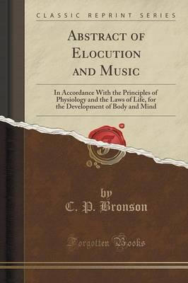 Abstract of Elocution and Music: In Accordance with the Principles of Physiology and the Laws of Life, for the Development of Body and Mind (Classic Reprint)