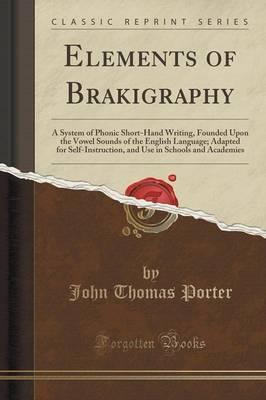 Elements of Brakigraphy: A System of Phonic Short-Hand Writing, Founded Upon the Vowel Sounds of the English Language; Adapted for Self-Instruction, and Use in Schools and Academies (Classic Reprint)